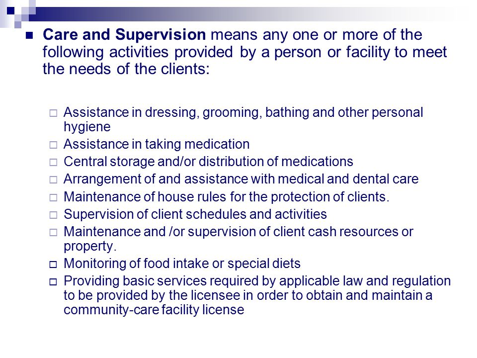 Care and Supervision means any one or more of the following activities provided by a person or facility to meet the needs of the clients: