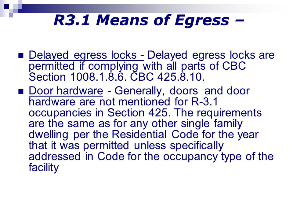 R3.1 Means of Egress – Delayed egress locks - Delayed egress locks are permitted if complying with all parts of CBC Section 1008.1.8.6. CBC 425.8.10.