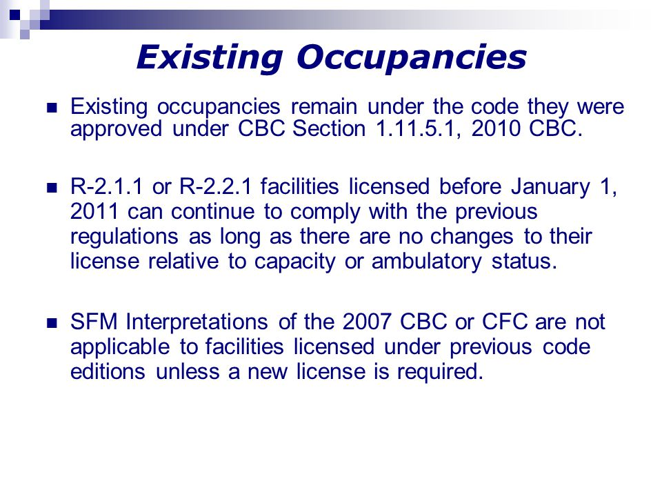 Existing Occupancies Existing occupancies remain under the code they were approved under CBC Section 1.11.5.1, 2010 CBC.