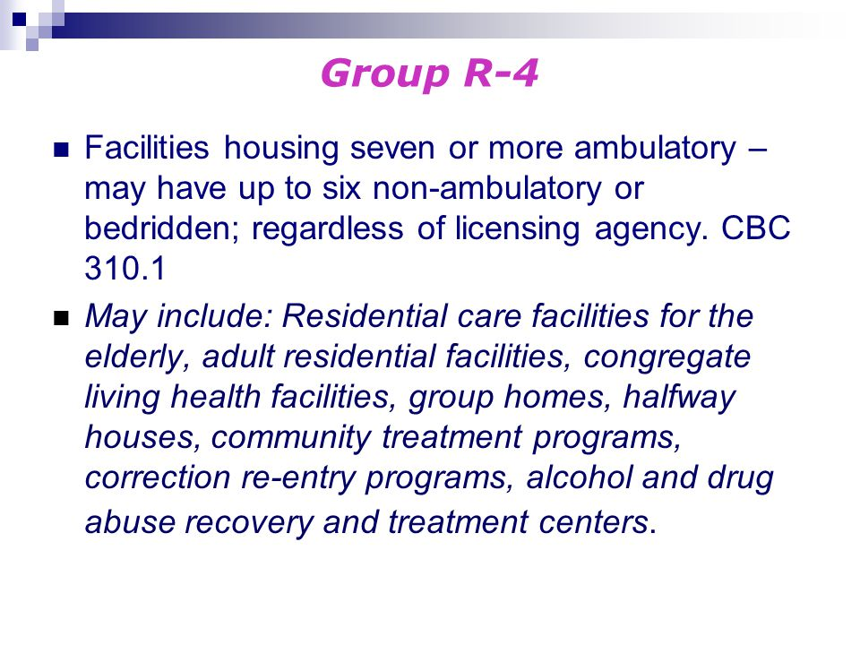 Group R-4 Facilities housing seven or more ambulatory – may have up to six non-ambulatory or bedridden; regardless of licensing agency. CBC 310.1.