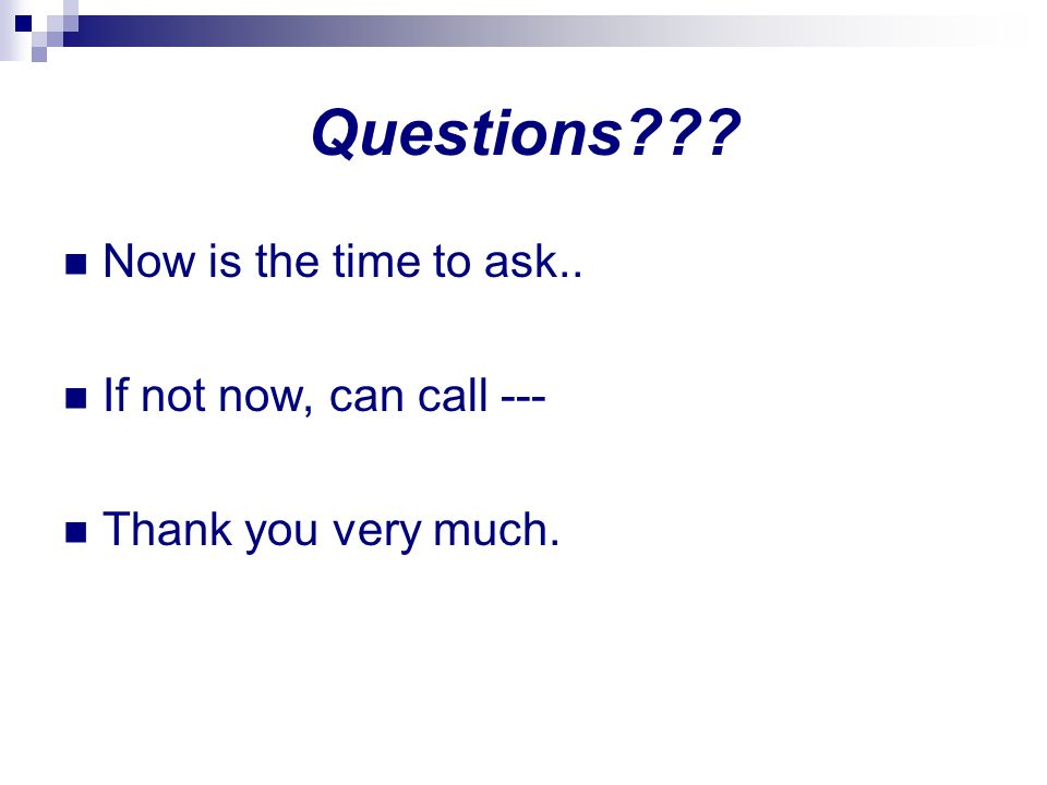 Questions Now is the time to ask.. If not now, can call ---