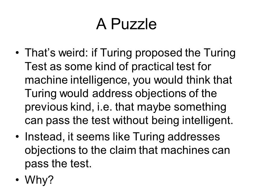 can a machine pass the turing Turing test, in honor of alan turing, the brilliant british mathematician is a test to check the presence of mind, or thought, or intelligence in a machine in simpler words, it is a test to check whether a machine can imitate human intelligence.