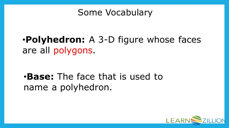 Polyhedron: A 3-D figure whose faces are all polygons.