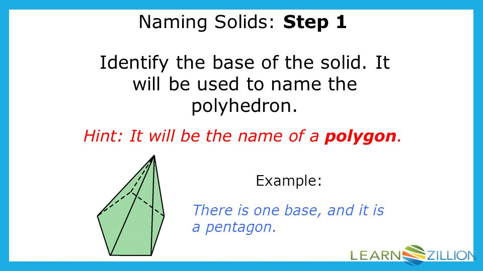 Naming Solids: Step 1 Identify the base of the solid. It will be used to name the polyhedron. Hint: It will be the name of a polygon.