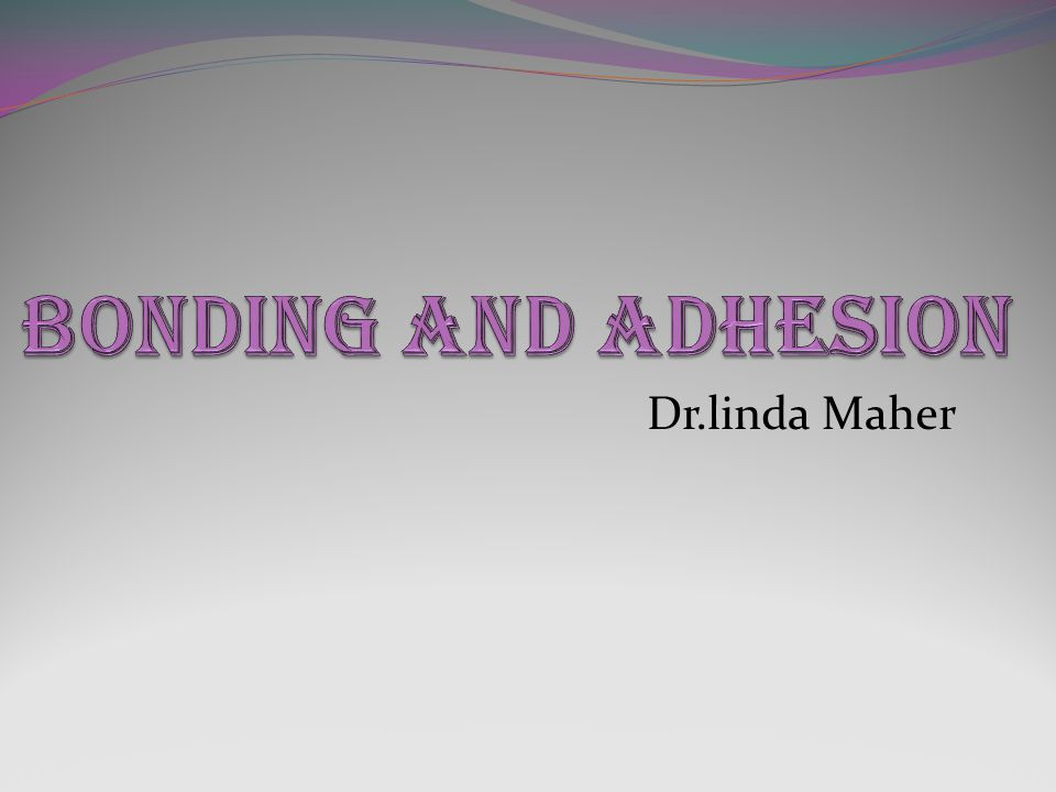 BONDING AND ADHESION Dr.linda Maher