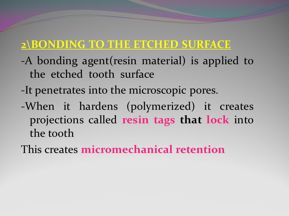 2\BONDING TO THE ETCHED SURFACE -A bonding agent(resin material) is applied to the etched tooth surface -It penetrates into the microscopic pores.