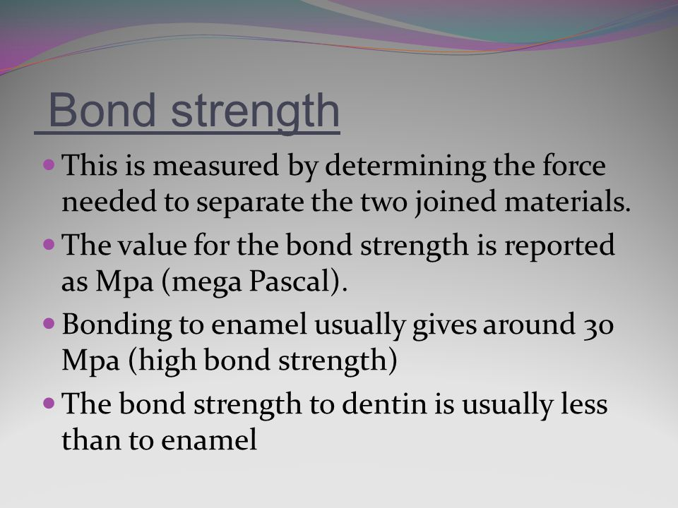 Bond strength This is measured by determining the force needed to separate the two joined materials.