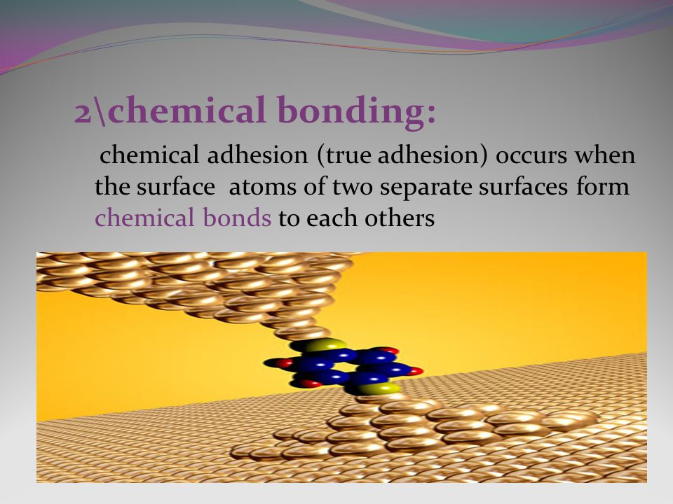 2\chemical bonding: chemical adhesion (true adhesion) occurs when the surface atoms of two separate surfaces form chemical bonds to each others.