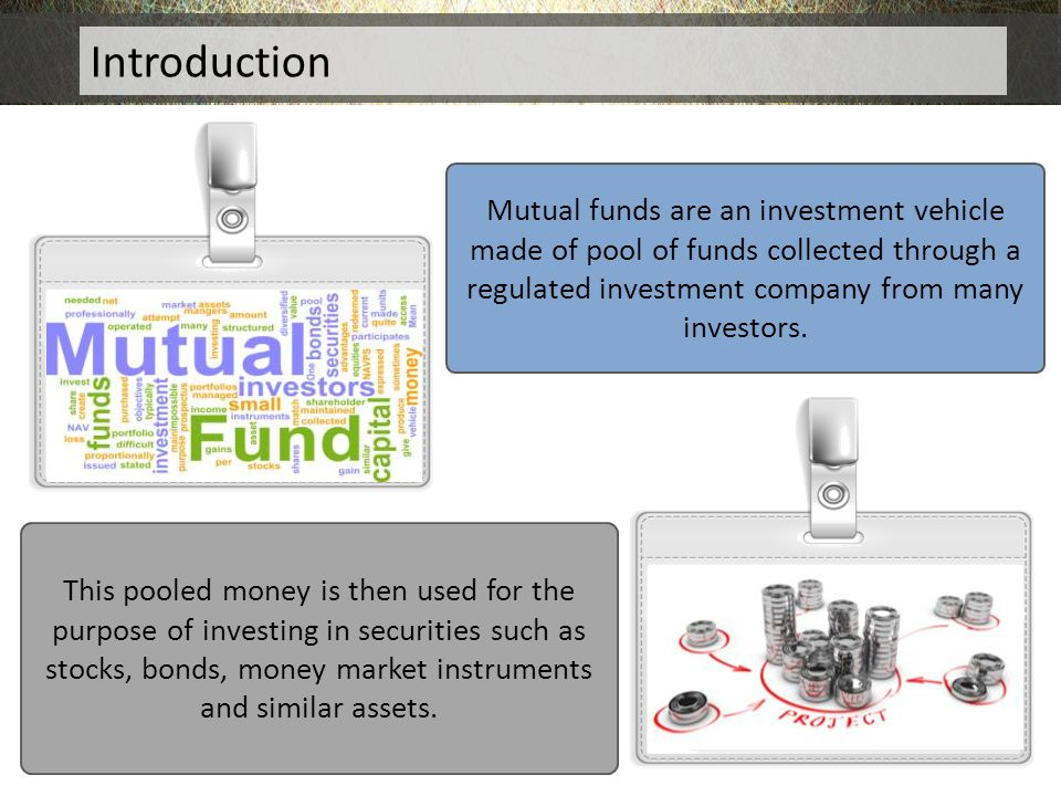 Introduction Mutual funds are an investment vehicle made of pool of funds collected through a regulated investment company from many investors.