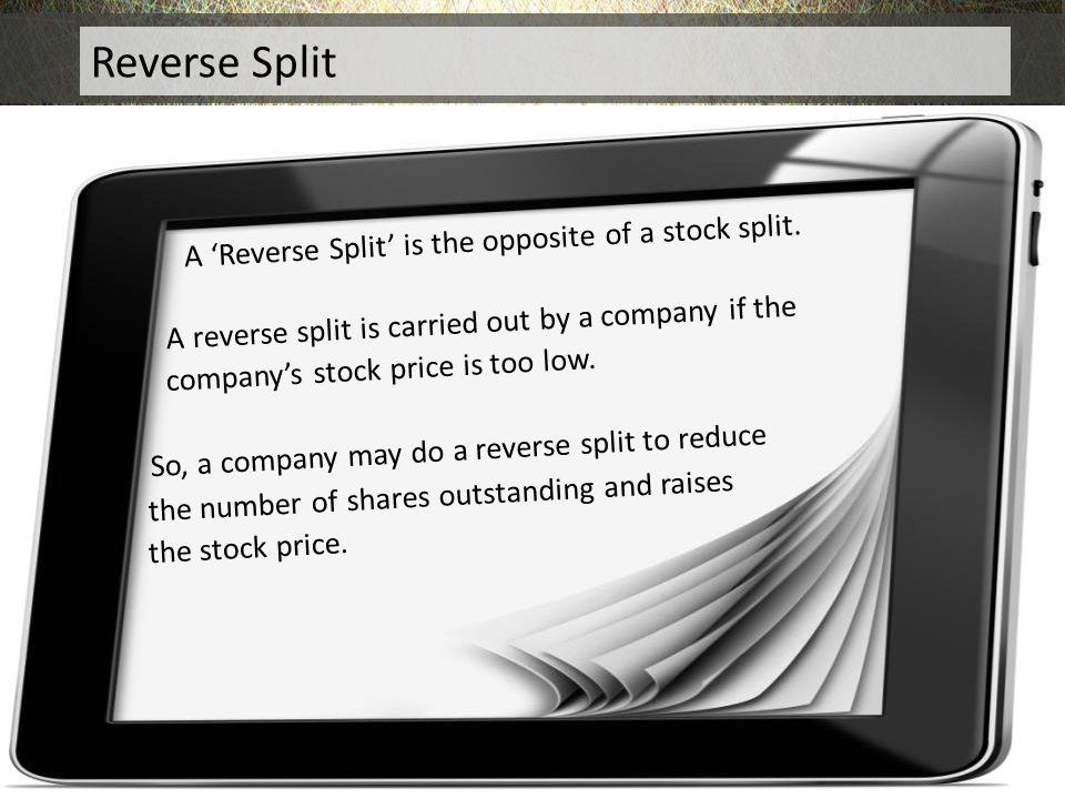 Reverse Split A 'Reverse Split' is the opposite of a stock split.