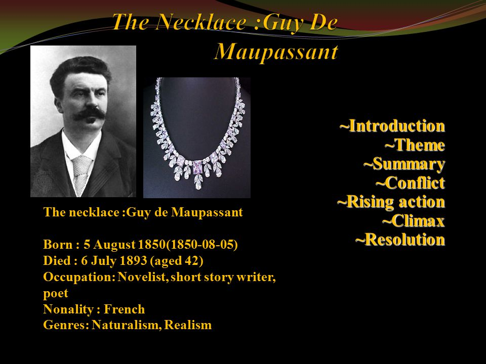 "thematic progression of the necklace by guy de maupassant Guy de maupassant revolutionized the short story over the brief span of his literary career, which barely surmounted a decade in addition to masterworks like ""boule de suif,"" maupassant achieved renown as the witty creator of stories like ""the necklace,"" which relies upon a surprise twist for its impact."