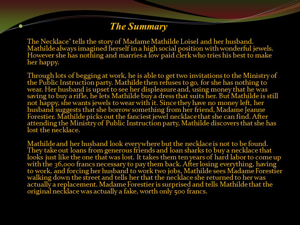 a character analysis of mathilde loisel in the necklace a short story by guy de maupassant Get an answer for 'provide a character analysis of mathilde loisel and madame   and find homework help for other the necklace questions at enotes   character given she does not undergo any change over the course of the story   man so she let herself be married to a little clerk of the ministry of public  instruction.