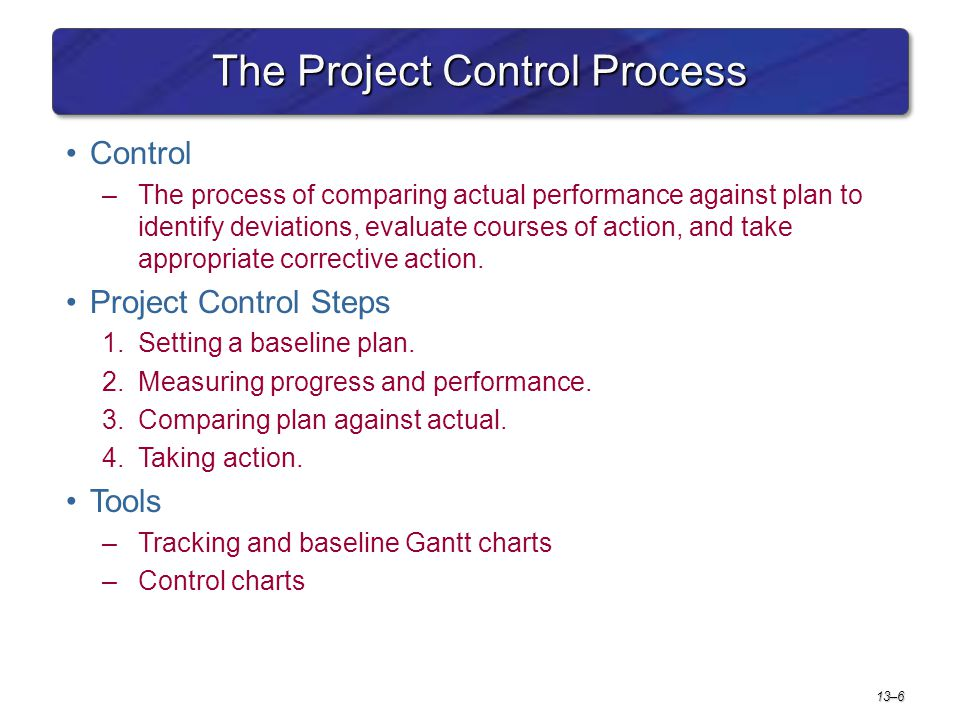 4 steps in project control process The four steps in the control process are: establishing standards and methods for measuring performance measuring the performance determination of whether the performance matches the standard, and taking corrective action concerning the establishment of standards and methods for measuring.