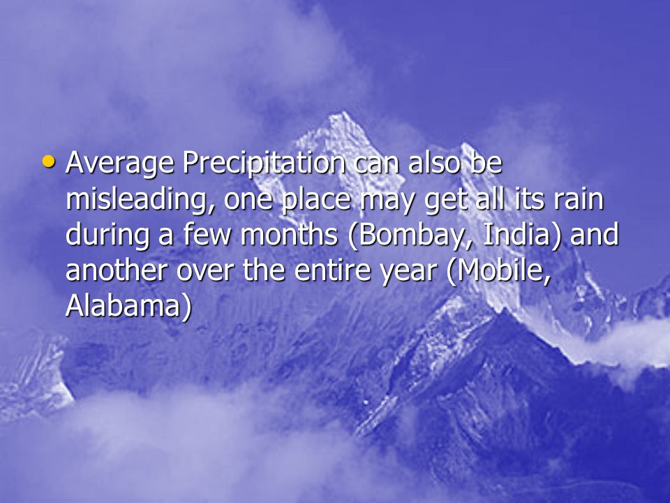 Average Precipitation can also be misleading, one place may get all its rain during a few months (Bombay, India) and another over the entire year (Mobile, Alabama)