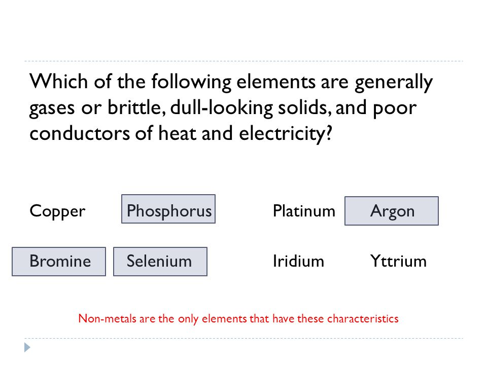 Which of the following elements are generally gases or brittle, dull-looking solids, and poor conductors of heat and electricity