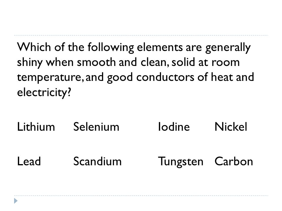 Which of the following elements are generally shiny when smooth and clean, solid at room temperature, and good conductors of heat and electricity.