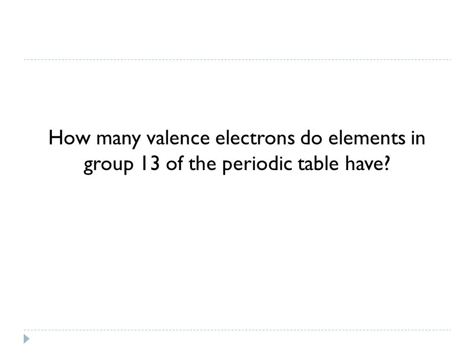 How many valence electrons do elements in group 13 of the periodic table have