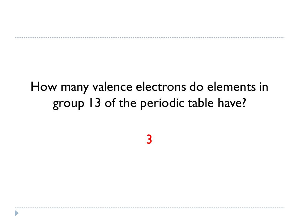 How many valence electrons do elements in group 13 of the periodic table have 3