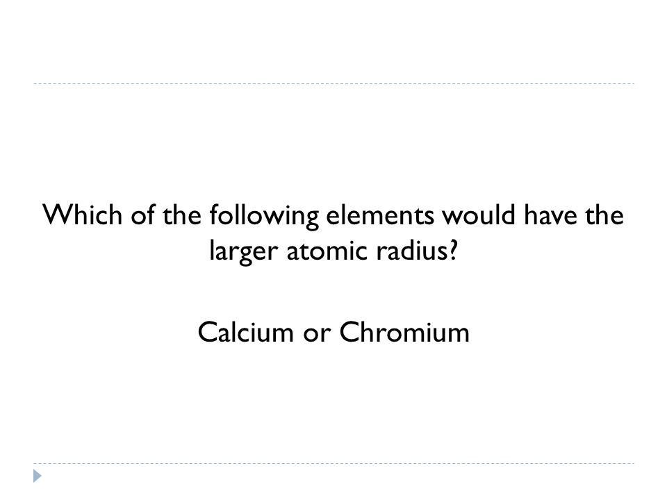 Which of the following elements would have the larger atomic radius