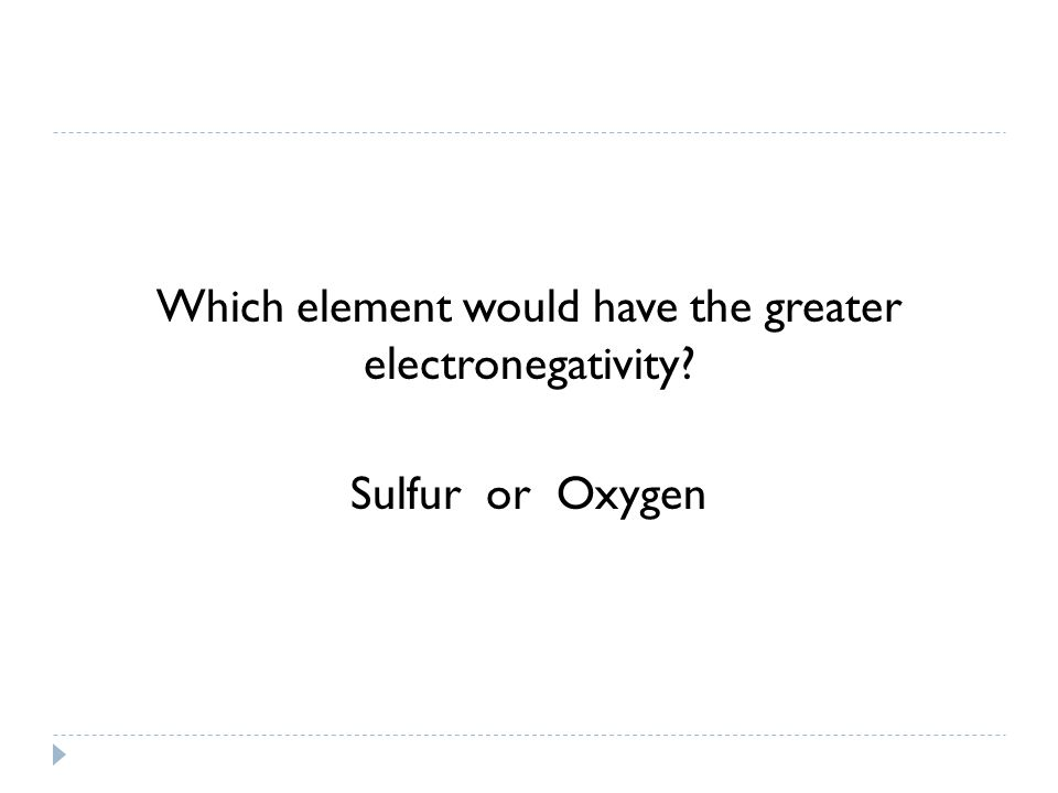 Which element would have the greater electronegativity