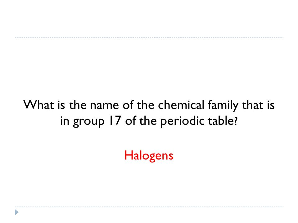 What is the name of the chemical family that is in group 17 of the periodic table