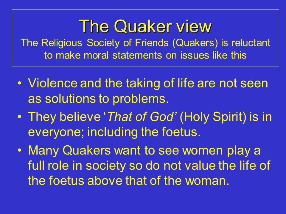 The Quaker view The Religious Society of Friends (Quakers) is reluctant to make moral statements on issues like this