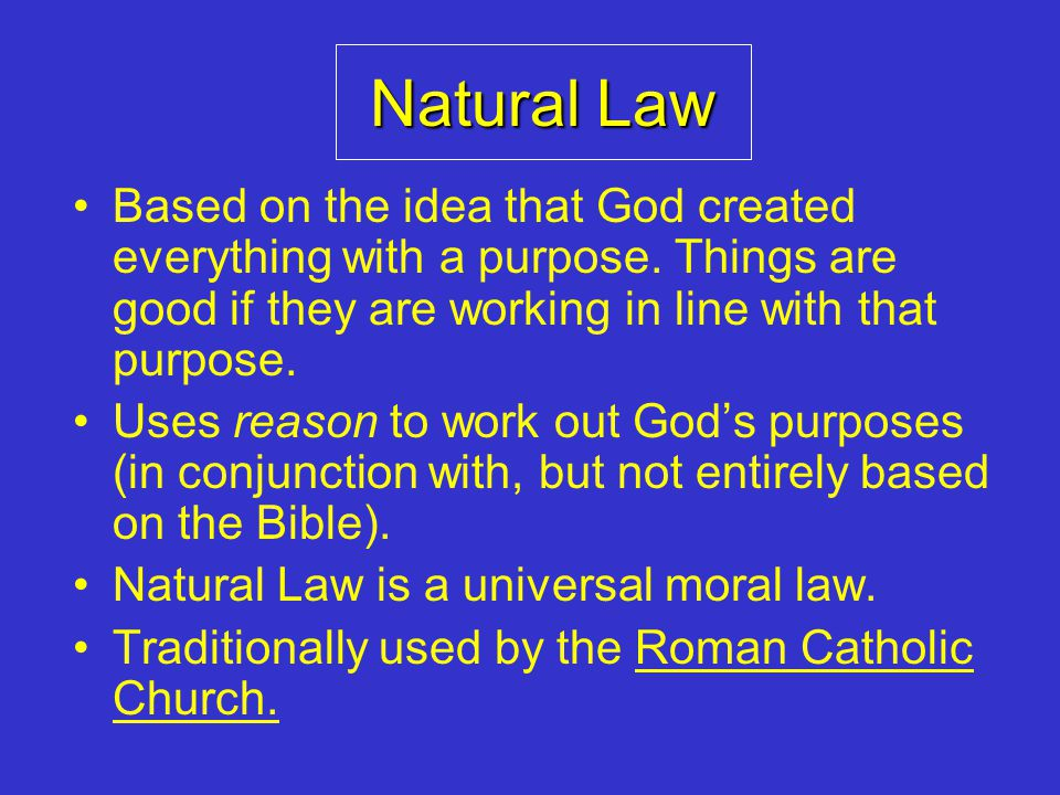 Natural Law Based on the idea that God created everything with a purpose. Things are good if they are working in line with that purpose.