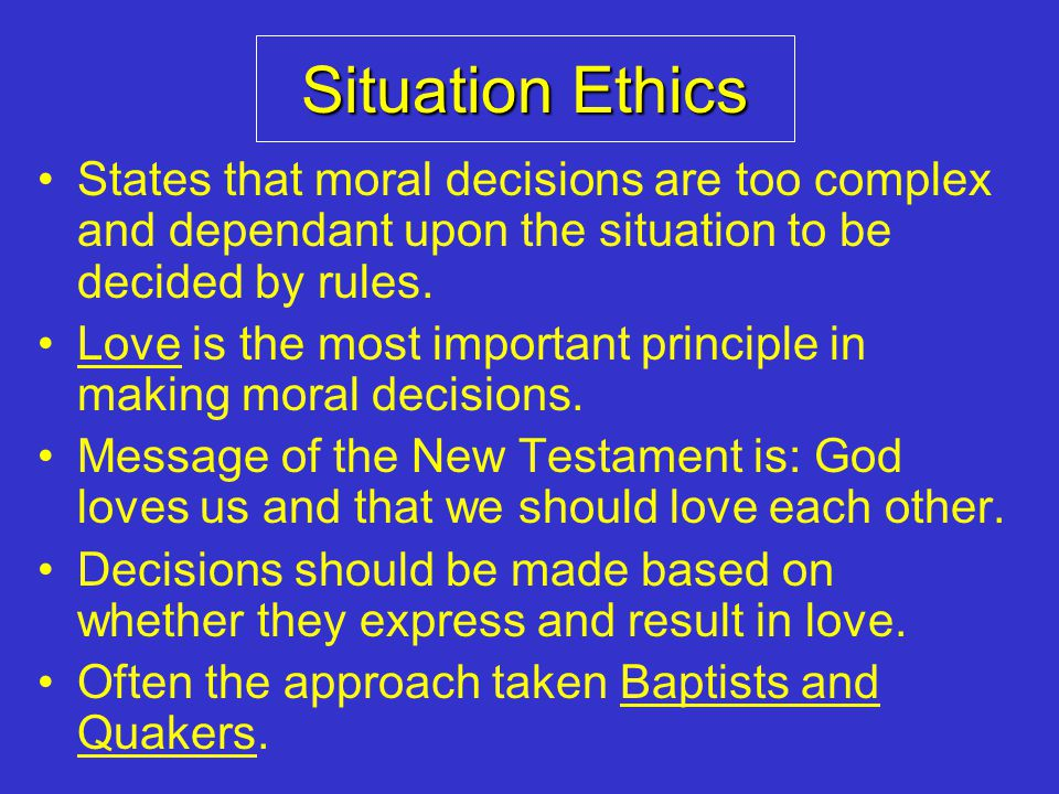 Situation Ethics States that moral decisions are too complex and dependant upon the situation to be decided by rules.