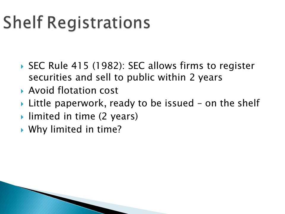 Shelf Registrations SEC Rule 415 (1982): SEC allows firms to register securities and sell to public within 2 years.