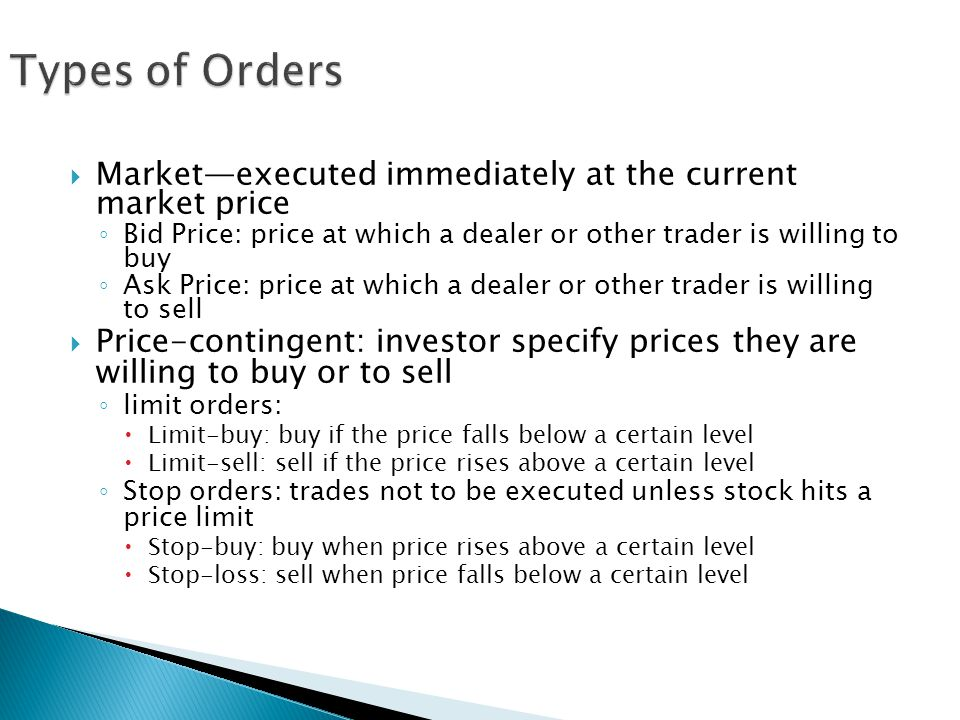 Types of Orders Market—executed immediately at the current market price. Bid Price: price at which a dealer or other trader is willing to buy.