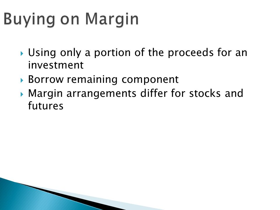 Buying on Margin Using only a portion of the proceeds for an investment. Borrow remaining component.