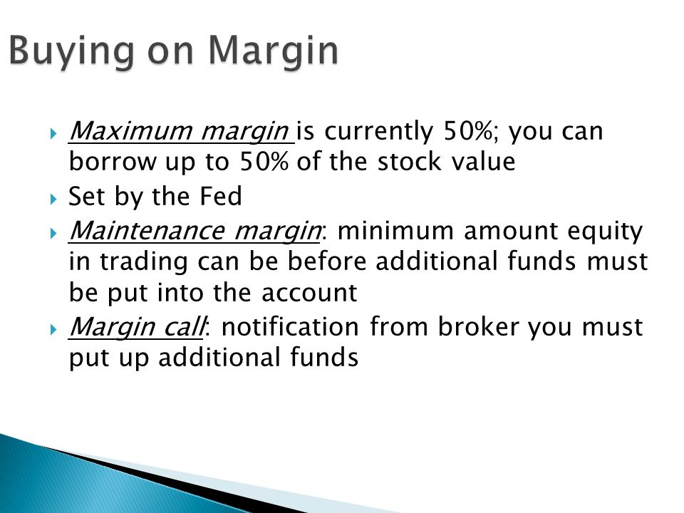 Buying on Margin Maximum margin is currently 50%; you can borrow up to 50% of the stock value. Set by the Fed.