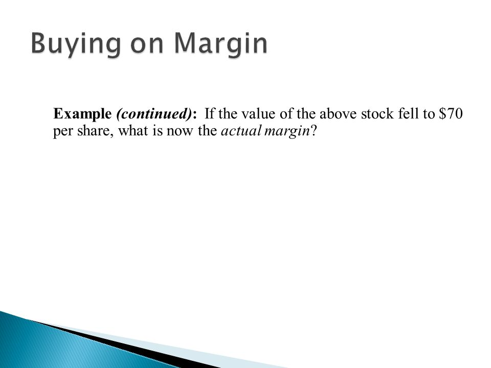 Buying on Margin Example (continued): If the value of the above stock fell to $70 per share, what is now the actual margin