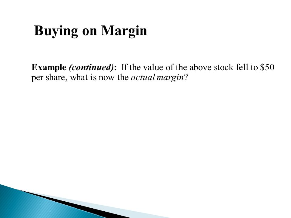 Buying on Margin Example (continued): If the value of the above stock fell to $50 per share, what is now the actual margin