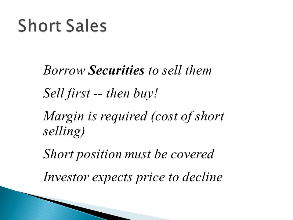 Short Sales Borrow Securities to sell them Sell first -- then buy!