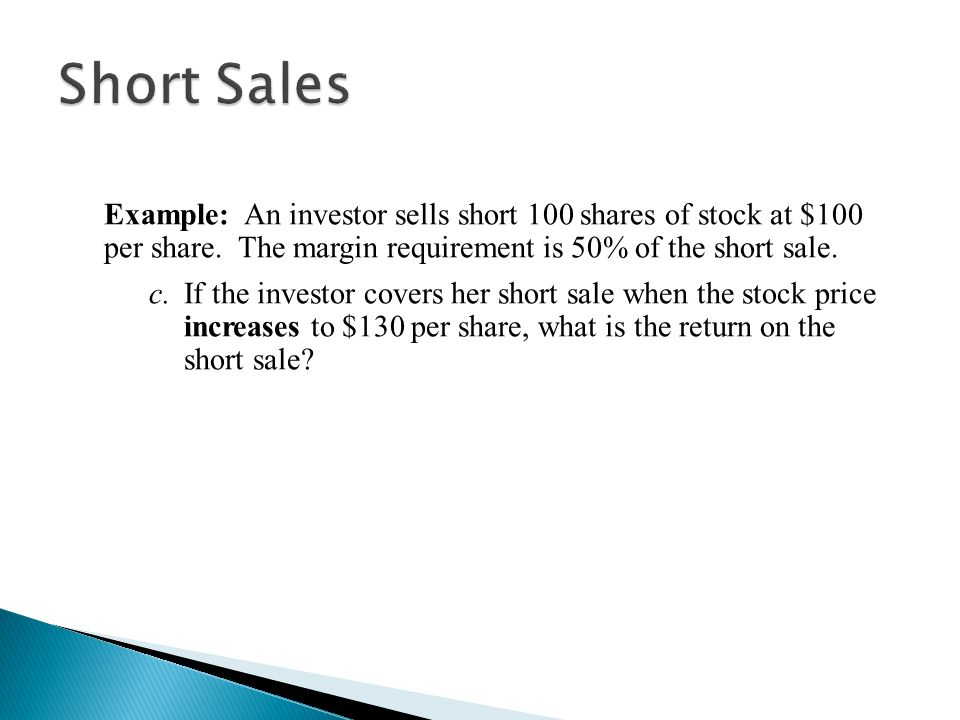 Short Sales Example: An investor sells short 100 shares of stock at $100 per share. The margin requirement is 50% of the short sale.