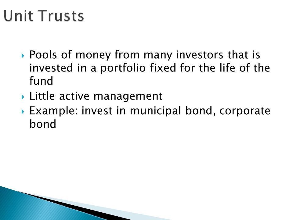 Unit Trusts Pools of money from many investors that is invested in a portfolio fixed for the life of the fund.