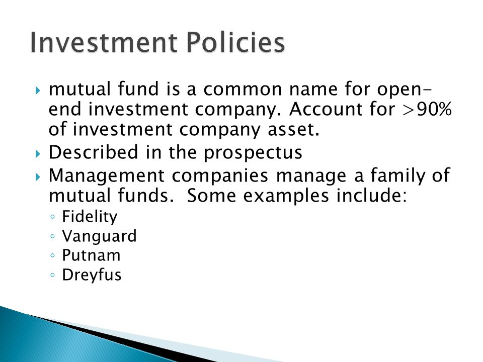 Investment Policies mutual fund is a common name for open- end investment company. Account for >90% of investment company asset.