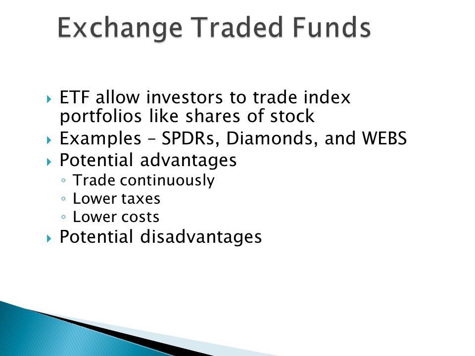 Exchange Traded Funds ETF allow investors to trade index portfolios like shares of stock. Examples – SPDRs, Diamonds, and WEBS.