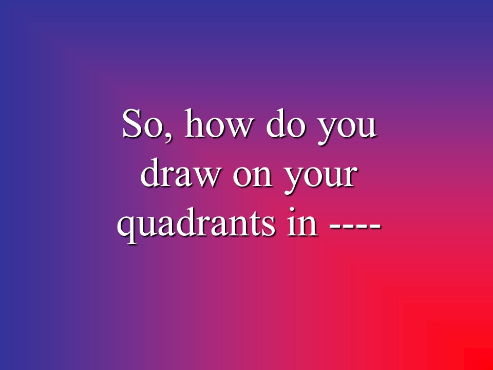 So, how do you draw on your quadrants in ----