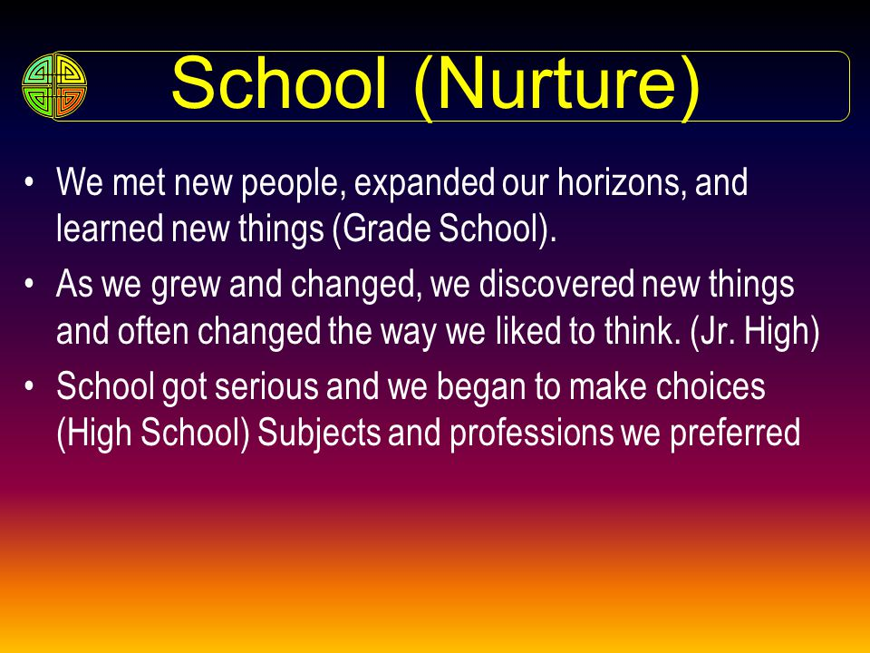 School (Nurture) We met new people, expanded our horizons, and learned new things (Grade School).