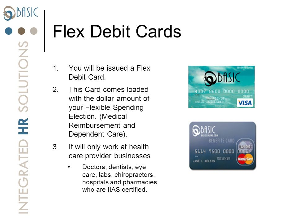 Flex Debit Cards You will be issued a Flex Debit Card.