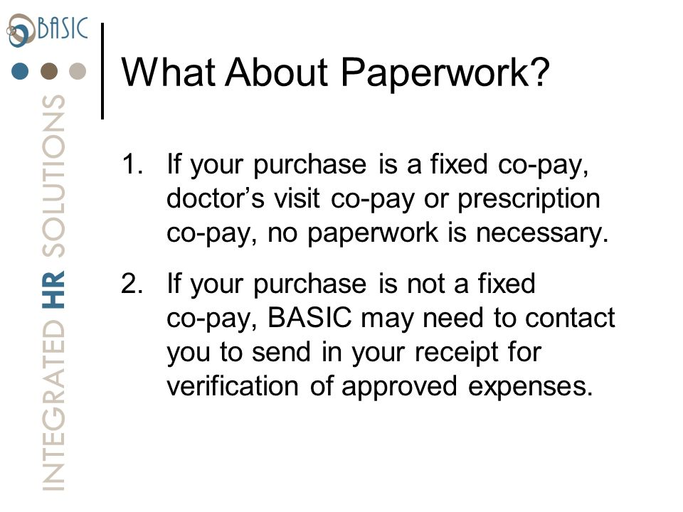 What About Paperwork If your purchase is a fixed co-pay, doctor's visit co-pay or prescription co-pay, no paperwork is necessary.