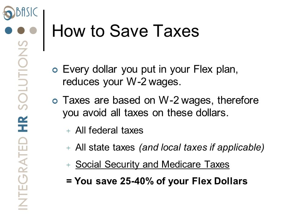 How to Save Taxes Every dollar you put in your Flex plan, reduces your W-2 wages.