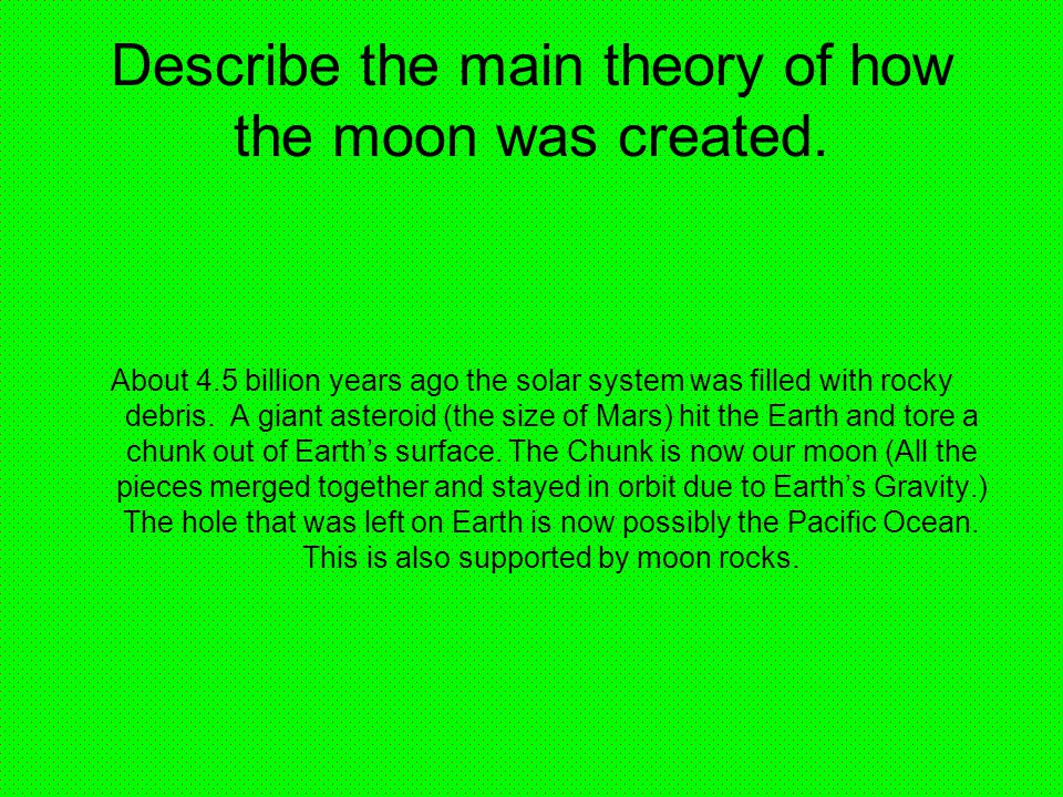 a description of the theories of the origin of the moon What we really know about the origin of the solar system  the bible gives a clear description of the formation of the earth by the spoken word of god  evolutionary scientists have devised four major theories to explain the origin of the moon the fission theory says that the moon split off from the spinning earth, but this is unlikely.