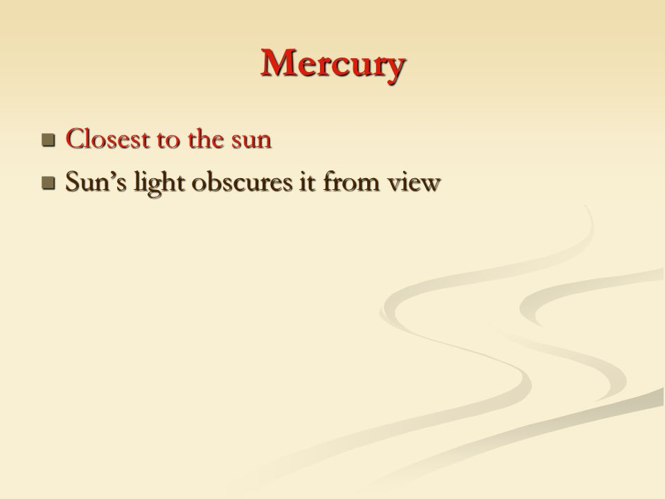 Mercury Closest to the sun Sun's light obscures it from view