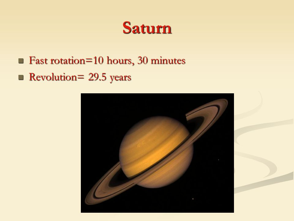 Saturn Fast rotation=10 hours, 30 minutes Revolution= 29.5 years