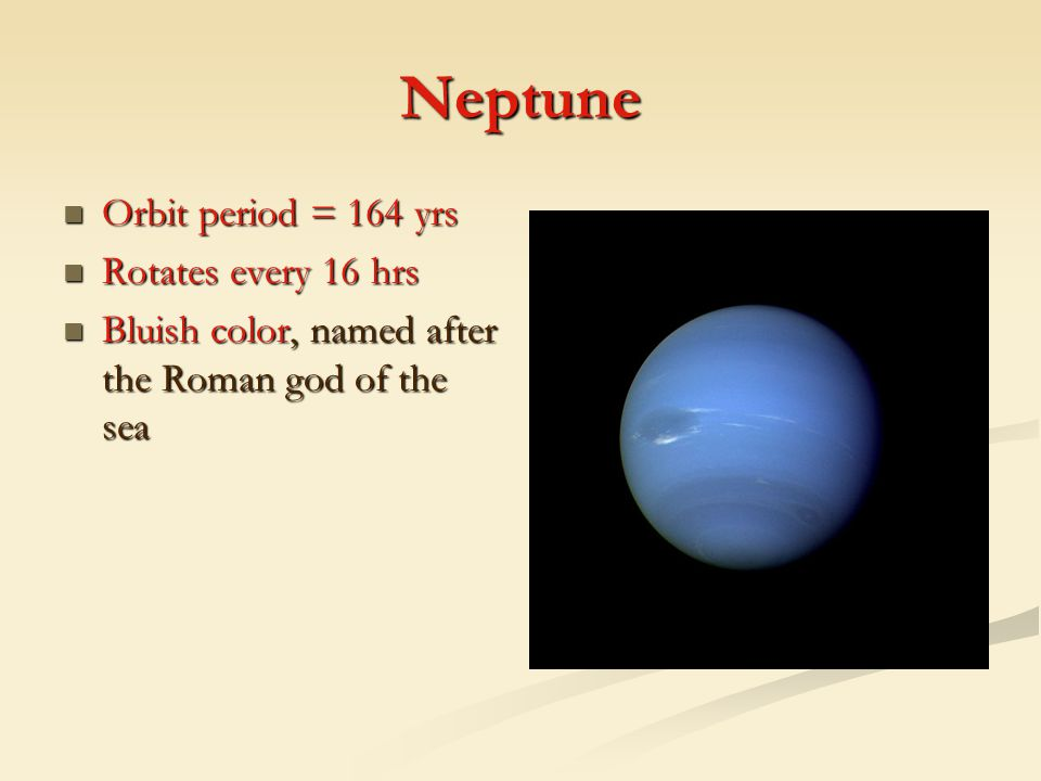 Neptune Orbit period = 164 yrs Rotates every 16 hrs