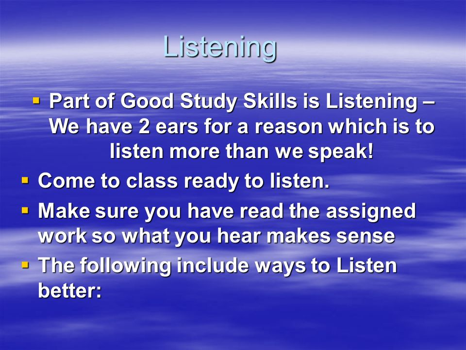 Listening Part of Good Study Skills is Listening – We have 2 ears for a reason which is to listen more than we speak!