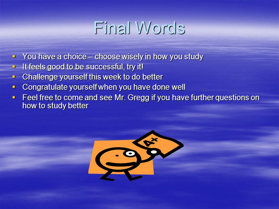 Final Words You have a choice – choose wisely in how you study